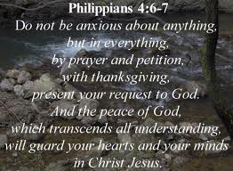 Phil 4. 6-7 be anxious for nothing...and the peace of god...