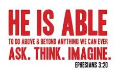 Ephesians 3,20 - able to do great things more than we can imagine...