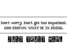 Trust God - don't worry, don't be impatient God knows what He's doing